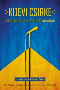 """Új könyvünk Fedinec Csilla szerkesztésében: """"Kijevi csirke"""" (Geo)politika a mai Ukrajnában"""